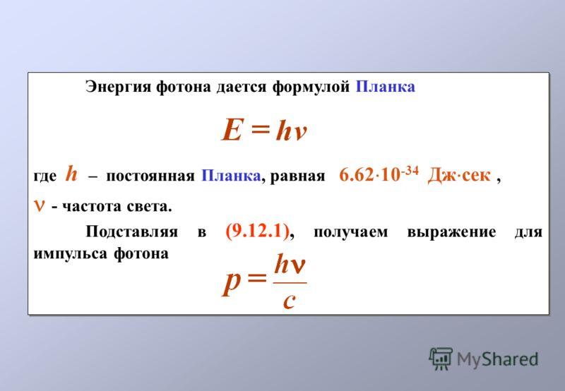 Энергия фотона дается формулой Планка где h – постоянная Планка, равная 6.62 10 -34 Дж сек, - частота света. Подставляя в (9.12.1), получаем выражение для импульса фотона Энергия фотона дается формулой Планка где h – постоянная Планка, равная 6.62 10