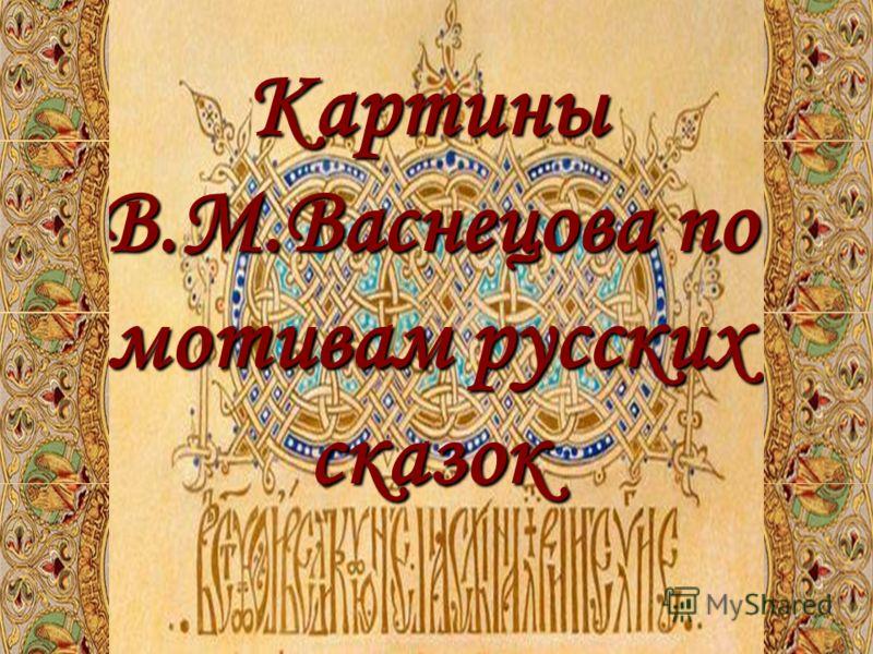 Картины В.М.Васнецова по мотивам русских сказок