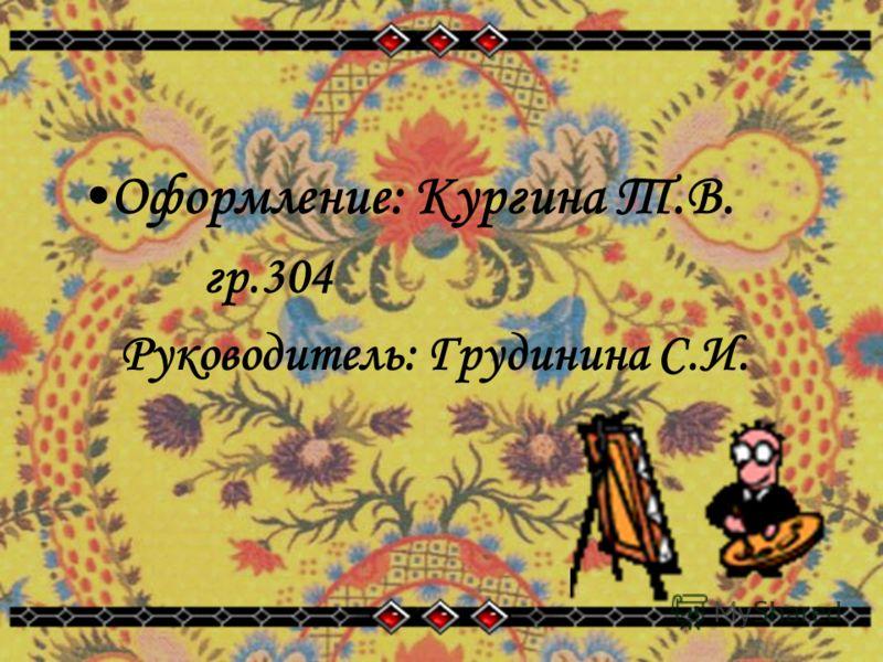Оформление: Кургинa Т.В. гр.304 Руководитель: Грудинина С.И.