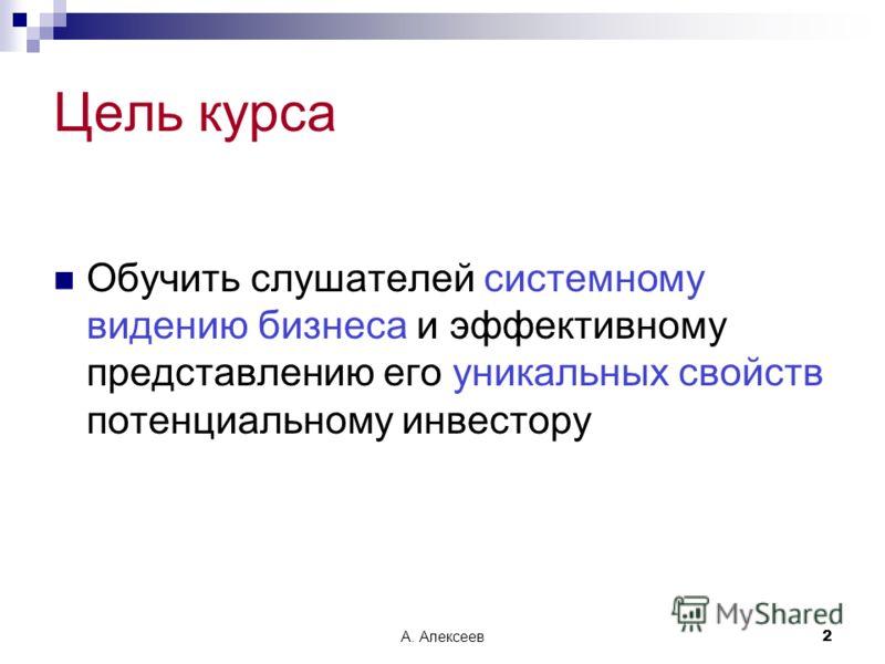 А. Алексеев2 Цель курса Обучить слушателей системному видению бизнеса и эффективному представлению его уникальных свойств потенциальному инвестору
