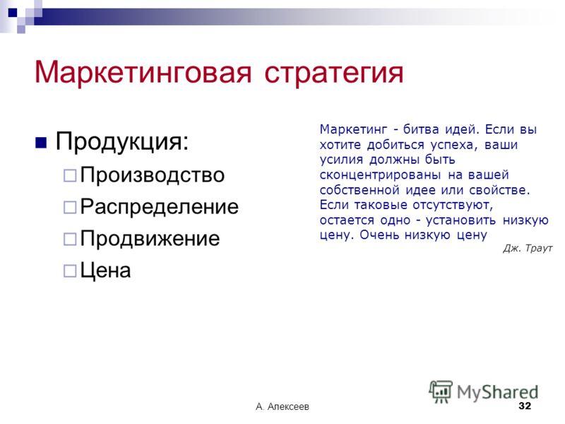 А. Алексеев32 Маркетинговая стратегия Продукция: Производство Распределение Продвижение Цена Маркетинг - битва идей. Если вы хотите добиться успеха, ваши усилия должны быть сконцентрированы на вашей собственной идее или свойстве. Если таковые отсутст