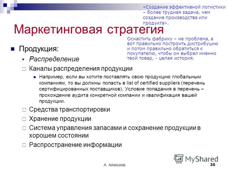 А. Алексеев35 Маркетинговая стратегия Продукция: Распределение Каналы распределения продукции Например, если вы хотите поставлять свою продукцию глобальным компаниям, то вы должны попасть в list of certified suppliers (перечень сертифицированных пост