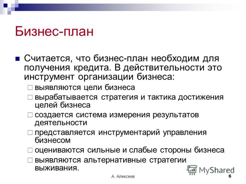 А. Алексеев6 Бизнес-план Считается, что бизнес-план необходим для получения кредита. В действительности это инструмент организации бизнеса: выявляются цели бизнеса вырабатывается стратегия и тактика достижения целей бизнеса создается система измерени