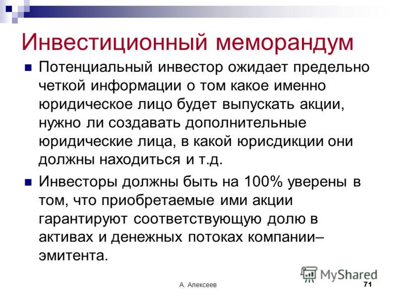 А. Алексеев71 Инвестиционный меморандум Потенциальный инвестор ожидает предельно четкой информации о том какое именно юридическое лицо будет выпускать акции, нужно ли создавать дополнительные юридические лица, в какой юрисдикции они должны находиться