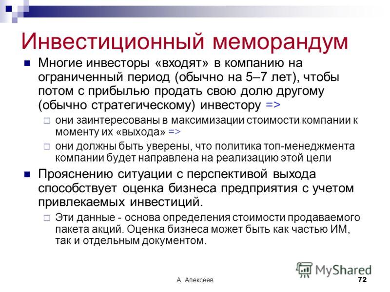 А. Алексеев72 Инвестиционный меморандум Многие инвесторы «входят» в компанию на ограниченный период (обычно на 5–7 лет), чтобы потом с прибылью продать свою долю другому (обычно стратегическому) инвестору => они заинтересованы в максимизации стоимост