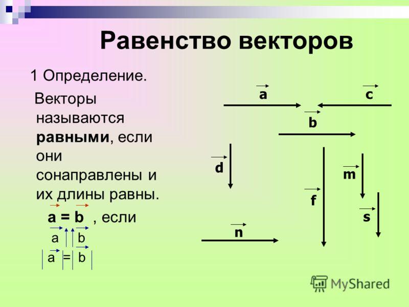 Равенство векторов 1 Определение. Векторы называются равными, если они сонаправлены и их длины равны. а = b, если а b а = b аc b d n f m s