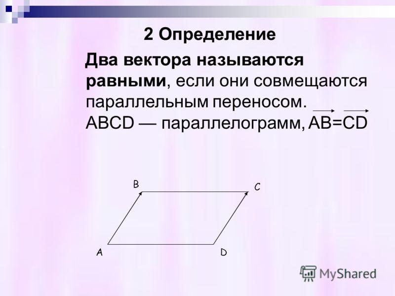 2 Определение Два вектора называются равными, если они совмещаются параллельным переносом. АВСD параллелограмм, AB=CD B C AD