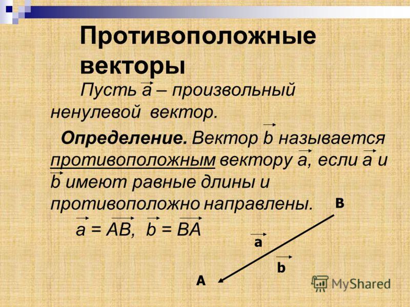 Противоположные векторы Пусть а – произвольный ненулевой вектор. Определение. Вектор b называется противоположным вектору а, если а и b имеют равные длины и противоположно направлены. a = АВ, b = BA a B А b