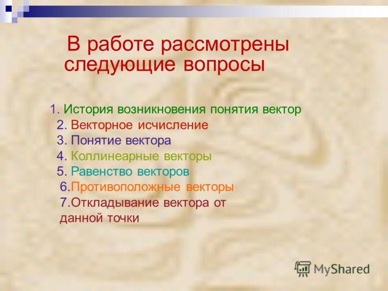 В работе рассмотрены следующие вопросы 1. История возникновения понятия вектор 2. Векторное исчисление 3. Понятие вектора 4. Коллинеарные векторы 5. Равенство векторов 6.Противоположные векторы 7.Откладывание вектора от данной точки