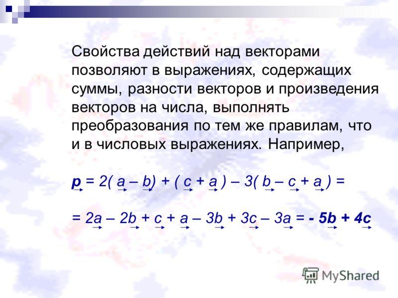 Свойства действий над векторами позволяют в выражениях, содержащих суммы, разности векторов и произведения векторов на числа, выполнять преобразования по тем же правилам, что и в числовых выражениях. Например, p = 2( a – b) + ( c + a ) – 3( b – c + a