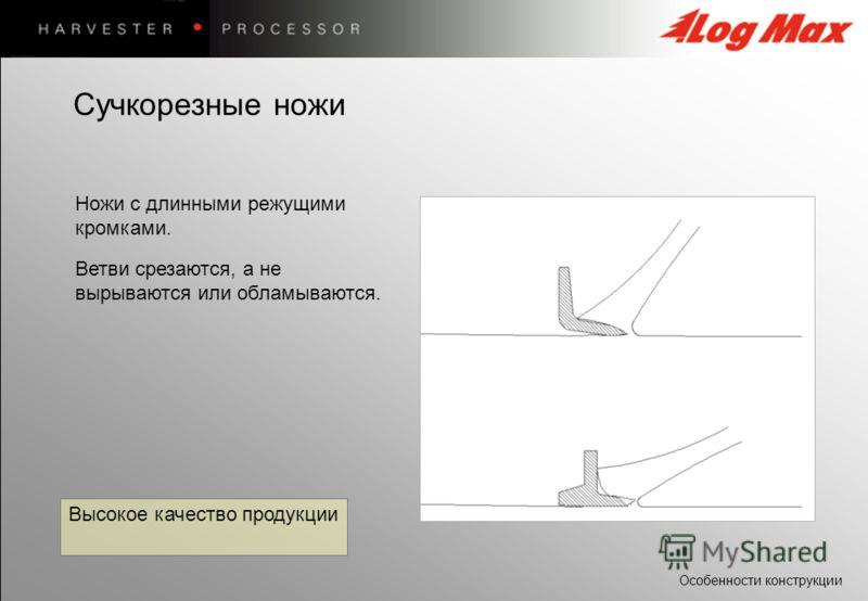 Особенности конструкции Высокое качество продукции Ножи с длинными режущими кромками. Ветви срезаются, а не вырываются или обламываются. Сучкорезные ножи