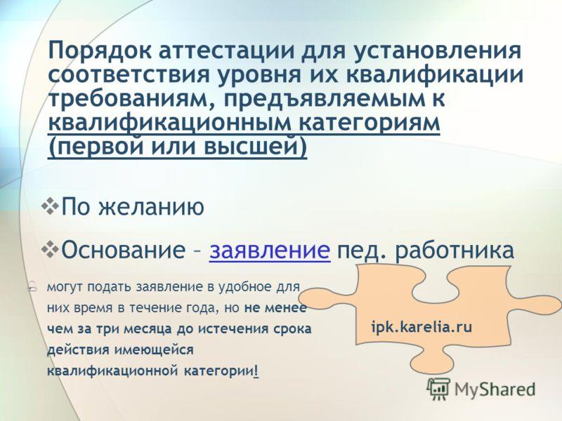 Порядок аттестации для установления соответствия уровня их квалификации требованиям, предъявляемым к квалификационным категориям (первой или высшей) По желанию Основание – заявление пед. работниказаявление ipk.karelia.ru могут подать заявление в удоб