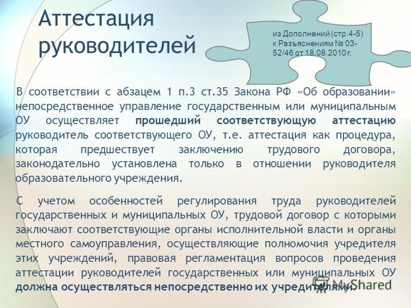 Аттестация руководителей В соответствии с абзацем 1 п.3 ст.35 Закона РФ «Об образовании» непосредственное управление государственным или муниципальным ОУ осуществляет прошедший соответствующую аттестацию руководитель соответствующего ОУ, т.е. аттеста