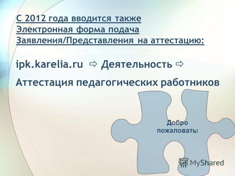 С 2012 года вводится также Электронная форма подача Заявления/Представления на аттестацию: ipk.karelia.ru Деятельность Аттестация педагогических работников Добро пожаловать !