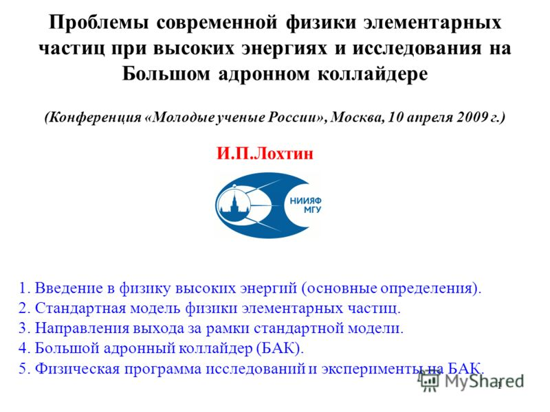 Проблемы современной физики элементарных частиц при высоких энергиях и исследования на Большом адронном коллайдере (Конференция «Молодые ученые России», Москва, 10 апреля 2009 г.) И.П.Лохтин 1. Введение в физику высоких энергий (основные определения)