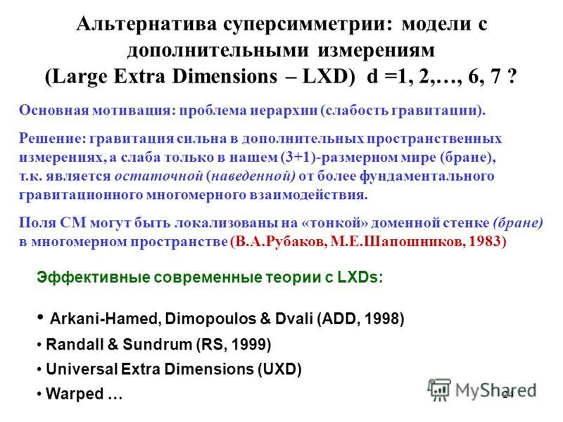 Альтернатива суперсимметрии: модели с дополнительными измерениям (Large Extra Dimensions – LXD) d =1, 2,…, 6, 7 ? Основная мотивация: проблема иерархии (слабость гравитации). Решение: гравитация сильна в дополнительных пространственных измерениях, а