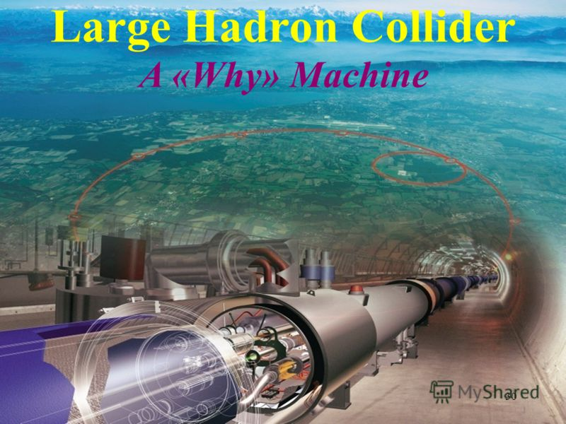 Large Hadron Collider A «Why» Machine 30