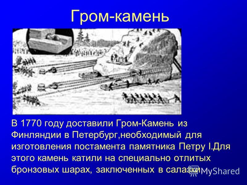 Гром-камень В 1770 году доставили Гром-Камень из Финляндии в Петербург,необходимый для изготовления постамента памятника Петру I.Для этого камень катили на специально отлитых бронзовых шарах, заключенных в салазки.