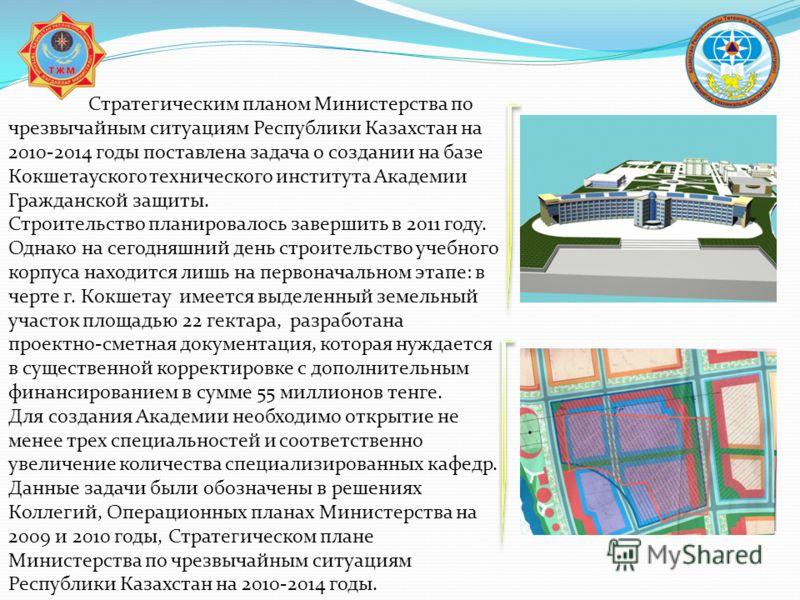 Стратегическим планом Министерства по чрезвычайным ситуациям Республики Казахстан на 2010-2014 годы поставлена задача о создании на базе Кокшетауского технического института Академии Гражданской защиты. Строительство планировалось завершить в 2011 го