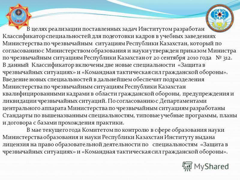 - В целях реализации поставленных задач Институтом разработан Классификатор специальностей для подготовки кадров в учебных заведениях Министерства по чрезвычайным ситуациям Республики Казахстан, который по согласованию с Министерством образования и н