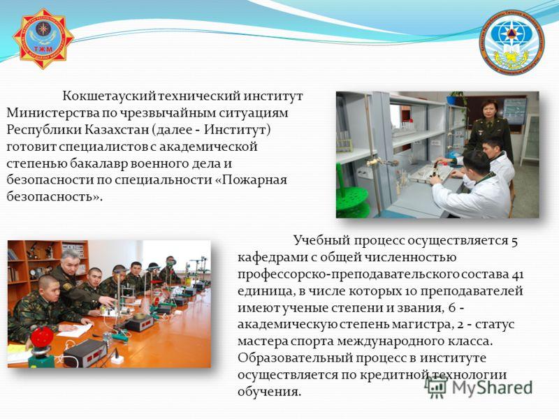 Кокшетауский технический институт Министерства по чрезвычайным ситуациям Республики Казахстан (далее - Институт) готовит специалистов с академической степенью бакалавр военного дела и безопасности по специальности «Пожарная безопасность». Учебный про