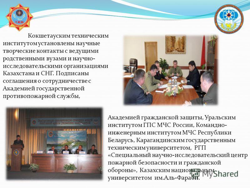 Кокшетауским техническим институтом установлены научные творческие контакты с ведущими родственными вузами и научно- исследовательскими организациями Казахстана и СНГ. Подписаны соглашения о сотрудничестве с Академией государственной противопожарной