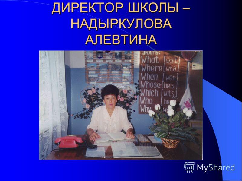 ДИРЕКТОР ШКОЛЫ – НАДЫРКУЛОВА АЛЕВТИНА КАБДЫРЗАХОВНА