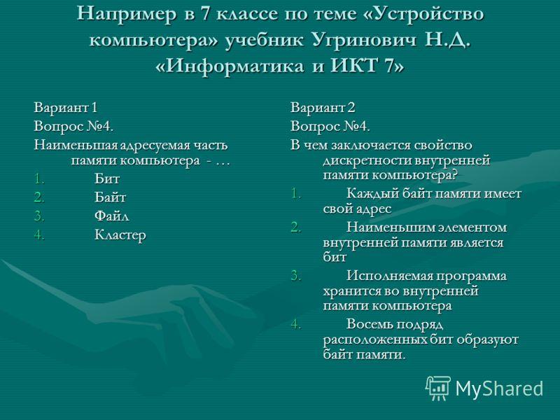 Например в 7 классе по теме «Устройство компьютера» учебник Угринович Н.Д. «Информатика и ИКТ 7» Вариант 1 Вопрос 4. Наименьшая адресуемая часть памяти компьютера - … 1. Бит 2. Байт 3. Файл 4. Кластер Вариант 2 Вопрос 4. В чем заключается свойство ди