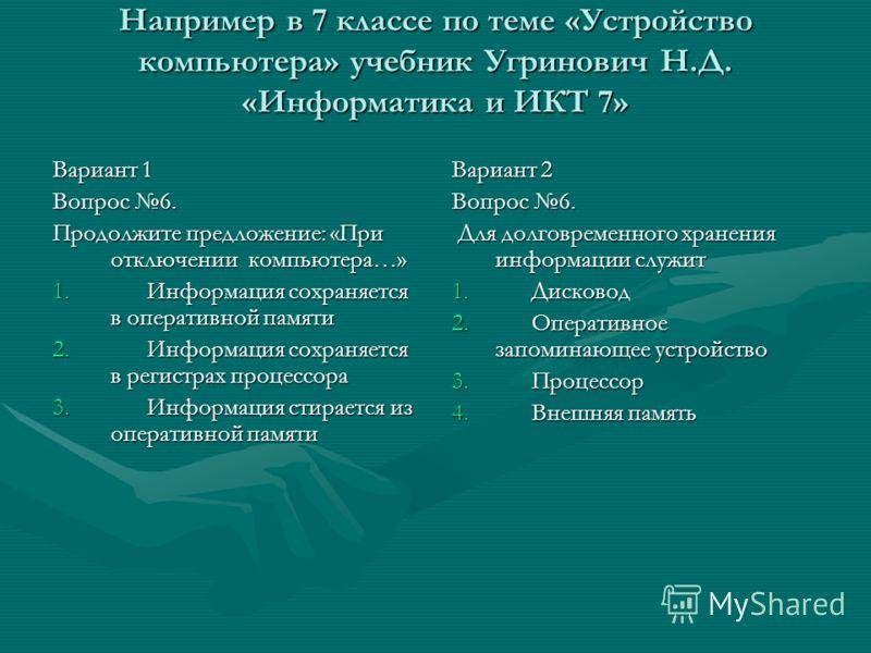 Например в 7 классе по теме «Устройство компьютера» учебник Угринович Н.Д. «Информатика и ИКТ 7» Вариант 1 Вопрос 6. Продолжите предложение: «При отключении компьютера…» 1. Информация сохраняется в оперативной памяти 2. Информация сохраняется в регис