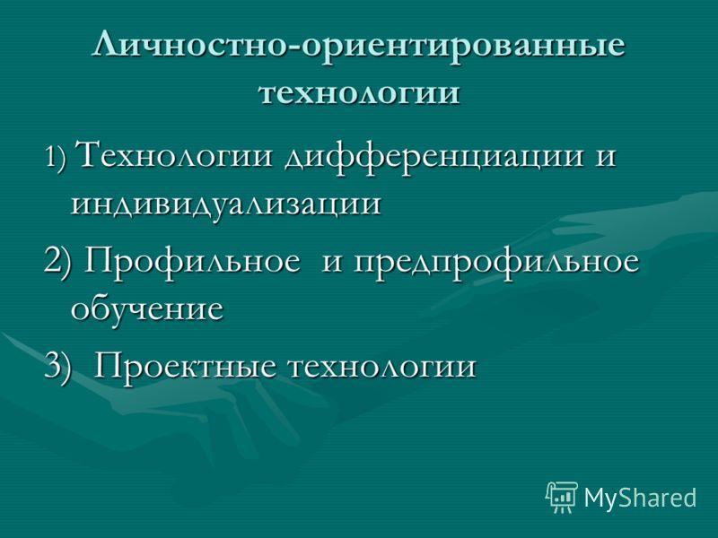 Личностно-ориентированные технологии 1) Технологии дифференциации и индивидуализации 2) Профильное и предпрофильное обучение 3) Проектные технологии