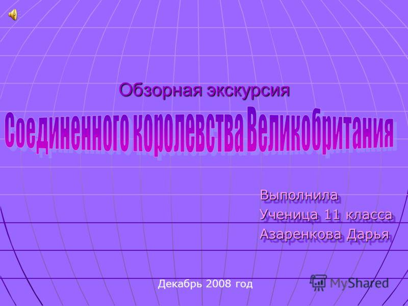 Обзорная экскурсия Выполнила Ученица 11 класса Азаренкова Дарья Выполнила Ученица 11 класса Азаренкова Дарья Декабрь 2008 год