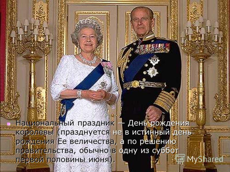 Национальный праздник День рождения королевы (празднуется не в истинный день рождения Ее величества, а по решению правительства, обычно в одну из суббот первой половины июня).