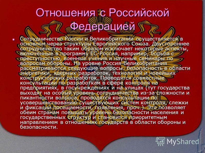 Отношения с Российской Федерацией Сотрудничество России и Великобритании осуществляется в основном через структуры Европейского Союза. Двустороннее сотрудничество таким образом исключает некоторые аспекты, включённые в программу ЕС-Россия, например,