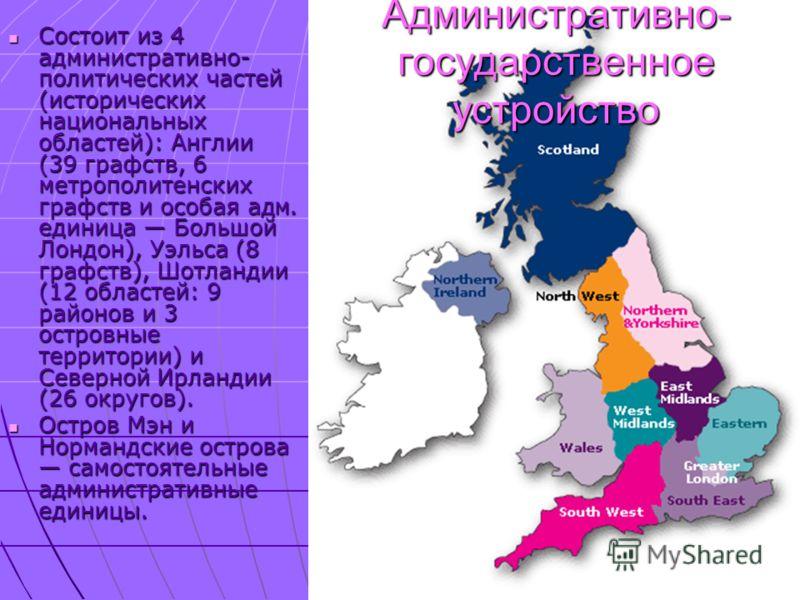 Административно- государственное устройство Состоит из 4 административно- политических частей (исторических национальных областей): Англии (39 графств, 6 метрополитенских графств и особая адм. единица Большой Лондон), Уэльса (8 графств), Шотландии (1
