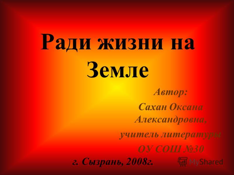 Автор: Сахан Оксана Александровна, учитель литературы ОУ СОШ 30 г. Сызрань, 2008г. Ради жизни на Земле