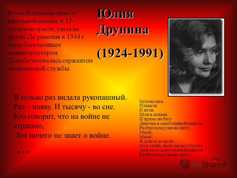 Юлия Друнина (1924-1991) Юлия Владимировна со школьной скамьи, в 17- летнем возрасте, ушла на фронт. До ранения в 1944 г. была батальонным санинструктором. Демобилизовалась сержантом медицинской службы. Я только раз видала рукопашный. Раз – наяву. И
