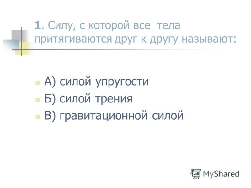 1. Силу, с которой все тела притягиваются друг к другу называют: А) силой упругости Б) силой трения В) гравитационной силой