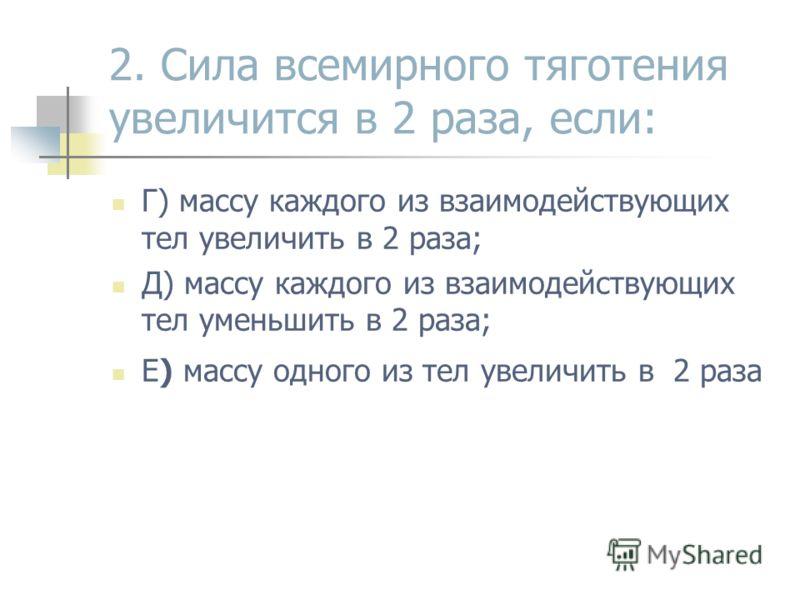 2. Сила всемирного тяготения увеличится в 2 раза, если: Г) массу каждого из взаимодействующих тел увеличить в 2 раза; Д) массу каждого из взаимодействующих тел уменьшить в 2 раза; Е) массу одного из тел увеличить в 2 раза