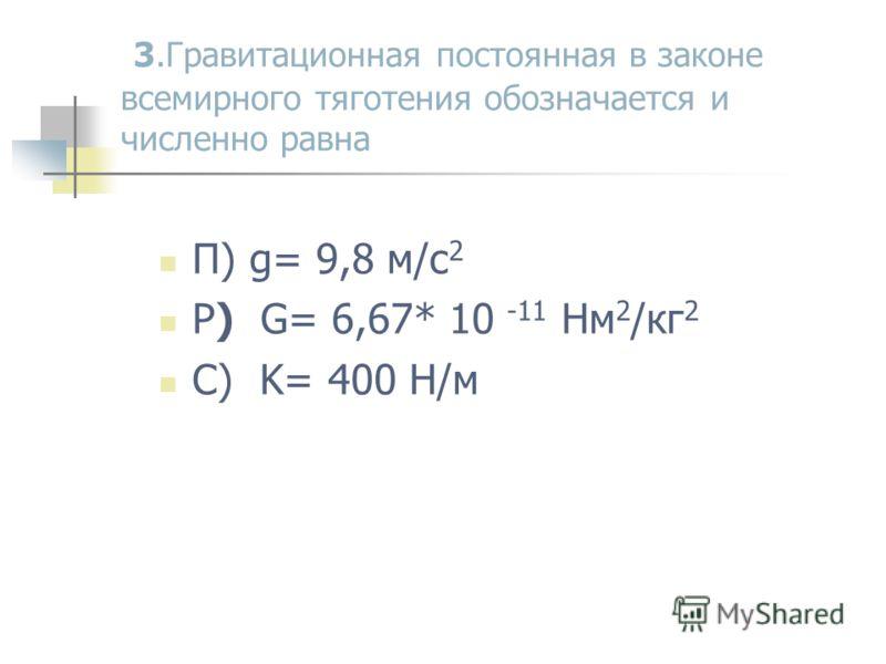 3.Гравитационная постоянная в законе всемирного тяготения обозначается и численно равна П) g= 9,8 м/с 2 Р) G= 6,67* 10 -11 Нм 2 /кг 2 С) K= 400 Н/м