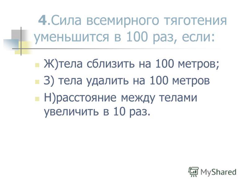 4.Сила всемирного тяготения уменьшится в 100 раз, если: Ж)тела сблизить на 100 метров; З) тела удалить на 100 метров Н)расстояние между телами увеличить в 10 раз.