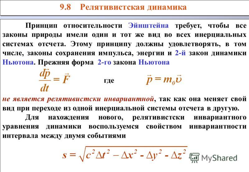 9.8 Релятивистская динамика Принцип относительности Эйнштейна требует, чтобы все законы природы имели один и тот же вид во всех инерциальных системах отсчета. Этому принципу должны удовлетворять, в том числе, законы сохранения импульса, энергии и 2-й