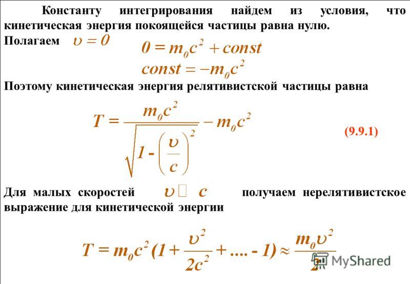 Константу интегрирования найдем из условия, что кинетическая энергия покоящейся частицы равна нулю. Полагаем Поэтому кинетическая энергия релятивистской частицы равна (9.9.1) Для малых скоростей получаем нерелятивистское выражение для кинетической эн