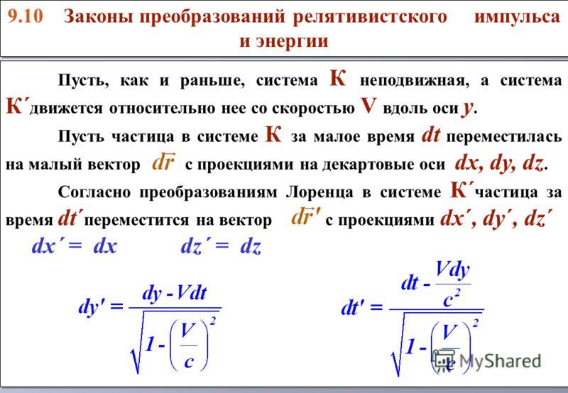 Пусть, как и раньше, система К неподвижная, а система К´ движется относительно нее со скоростью V вдоль оси y. Пусть частица в системе К за малое время dt переместилась на малый вектор с проекциями на декартовые оси dx, dy, dz. Согласно преобразовани