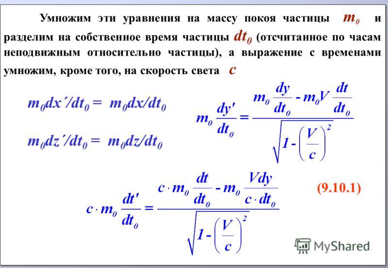 Умножим эти уравнения на массу покоя частицы m 0 и разделим на собственное время частицы dt 0 (отсчитанное по часам неподвижным относительно частицы), а выражение с временами умножим, кроме того, на скорость света с m 0 dx´/dt 0 = m 0 dx/dt 0 m 0 dz´