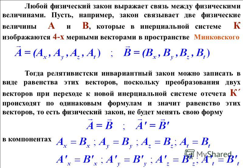 Любой физический закон выражает связь между физическими величинами. Пусть, например, закон связывает две физические величины А и В, которые в инерциальной системе К изображаются 4-х мерными векторами в пространстве Минковского Тогда релятивистски инв