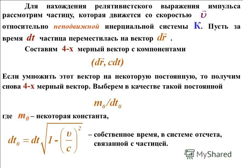 Для нахождения релятивистского выражения импульса рассмотрим частицу, которая движется со скоростью относительно неподвижной инерциальной системы К. Пусть за время dt частица переместилась на вектор. Составим 4-х мерный вектор с компонентами Если умн