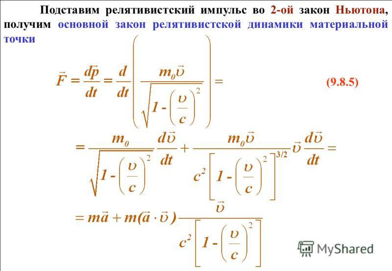 Подставим релятивистский импульс во 2-ой закон Ньютона, получим основной закон релятивистской динамики материальной точки (9.8.5) Подставим релятивистский импульс во 2-ой закон Ньютона, получим основной закон релятивистской динамики материальной точк
