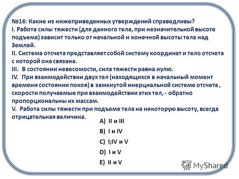 16: Какие из нижеприведенных утверждений справедливы? I. Работа силы тяжести (для данного тела, при незначительной высоте подъема) зависит только от начальной и конечной высоты тела над Землей. II. Система отсчета представляет собой систему координат