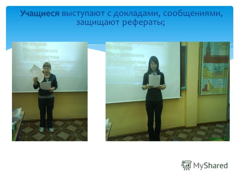 Учащиеся Учащиеся выступают с докладами, сообщениями, защищают рефераты;