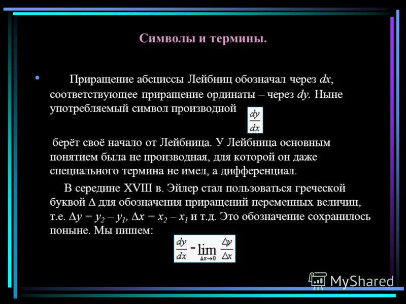 Символы и термины. Приращение абсциссы Лейбниц обозначал через dx, соответствующее приращение ординаты – через dy. Ныне употребляемый символ производной берёт своё начало от Лейбница. У Лейбница основным понятием была не производная, для которой он д